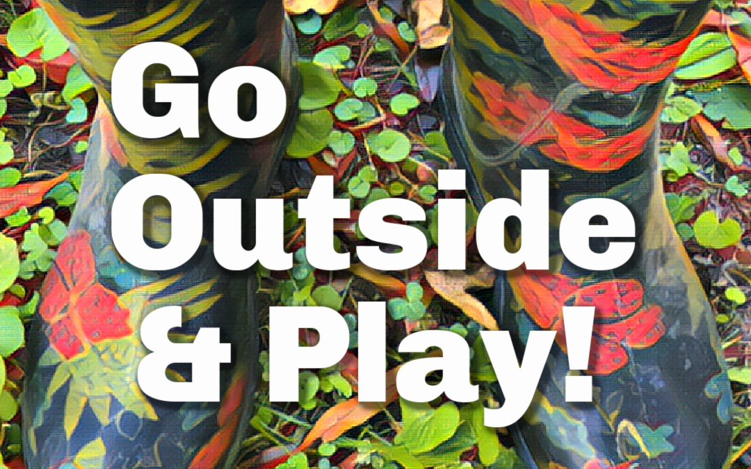 Go Outside and Play! (Yes, YOU)