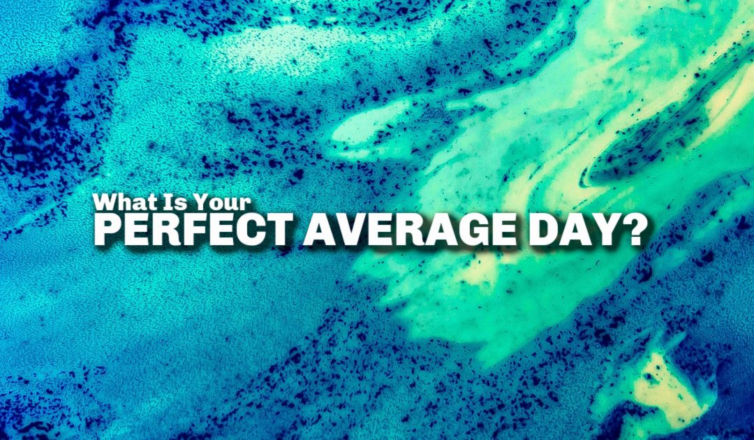 What Would Your Perfect Average Day Look Like?